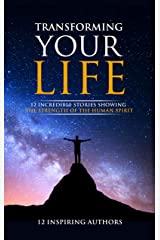 Transforming Your Life: 12 Incredible Stories Showing The Strength Of The Human Spirit Kindle Edition
