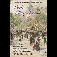 Paris, City of Dreams: Napoleon III, Baron Haussmann, and the Creation of Paris