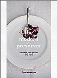 The Modern Preserver: Chutneys, pickles, jams and more