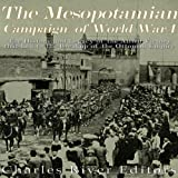 The Mesopotamian Campaign of World War I: The History and Legacy of the Allied Victory That Led to the Breakup of the Ottoman Empire