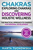 Chakras: Exploring Chakras and Discovering Holistic  Wellness-The Practical Approach to Chakras for Personal Development (Meditation, Mindfulness & Healing Book 2)