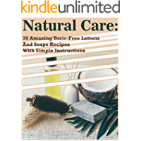 Natural Care: 70 Amazing Toxic-Free Lotions And Soaps Recipes With Simple Instructions