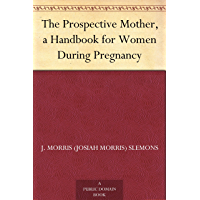 The Prospective Mother, a Handbook for Women During Pregnancy (免费公版书) (English Edition)