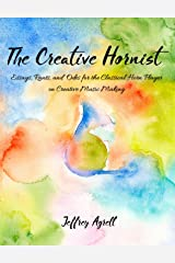 The Creative Hornist: Essays, Rants, and Odes for the Classical Horn Player on Creative Music Making Kindle Edition