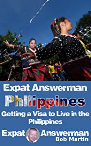 Expat Answerman: Getting a Visa to Live in the Philippines (Expat Answerman: Philippines Book 2)