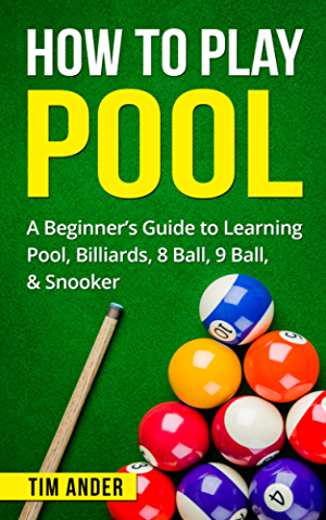How To Play Pool: A Beginner�s Guide to Learning Pool; Billiards; 8 Ball; 9 Ball; & Snooker