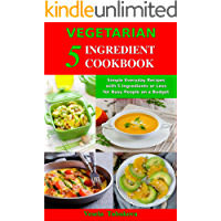 Vegetarian 5 Ingredient Cookbook: Simple Everyday Recipes with 5 Ingredients or Less for Busy People on a Budget: Fuss…