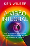 A Visão Integral: Uma Introdução À Revolucionária Abordagem Integral Da Vida, De Deus, Do Universo E De Tudo Mais