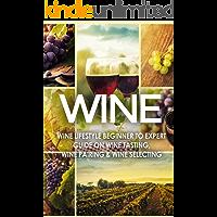 WINE: Wine Lifestyle - Beginner to Expert Guide on: Wine Tasting, Wine Pairing, & Wine Selecting (Wine History, Spirits, World Wine, Vino, Wine Bible, Wine Making, Grape, Wine Grapes Book 1)