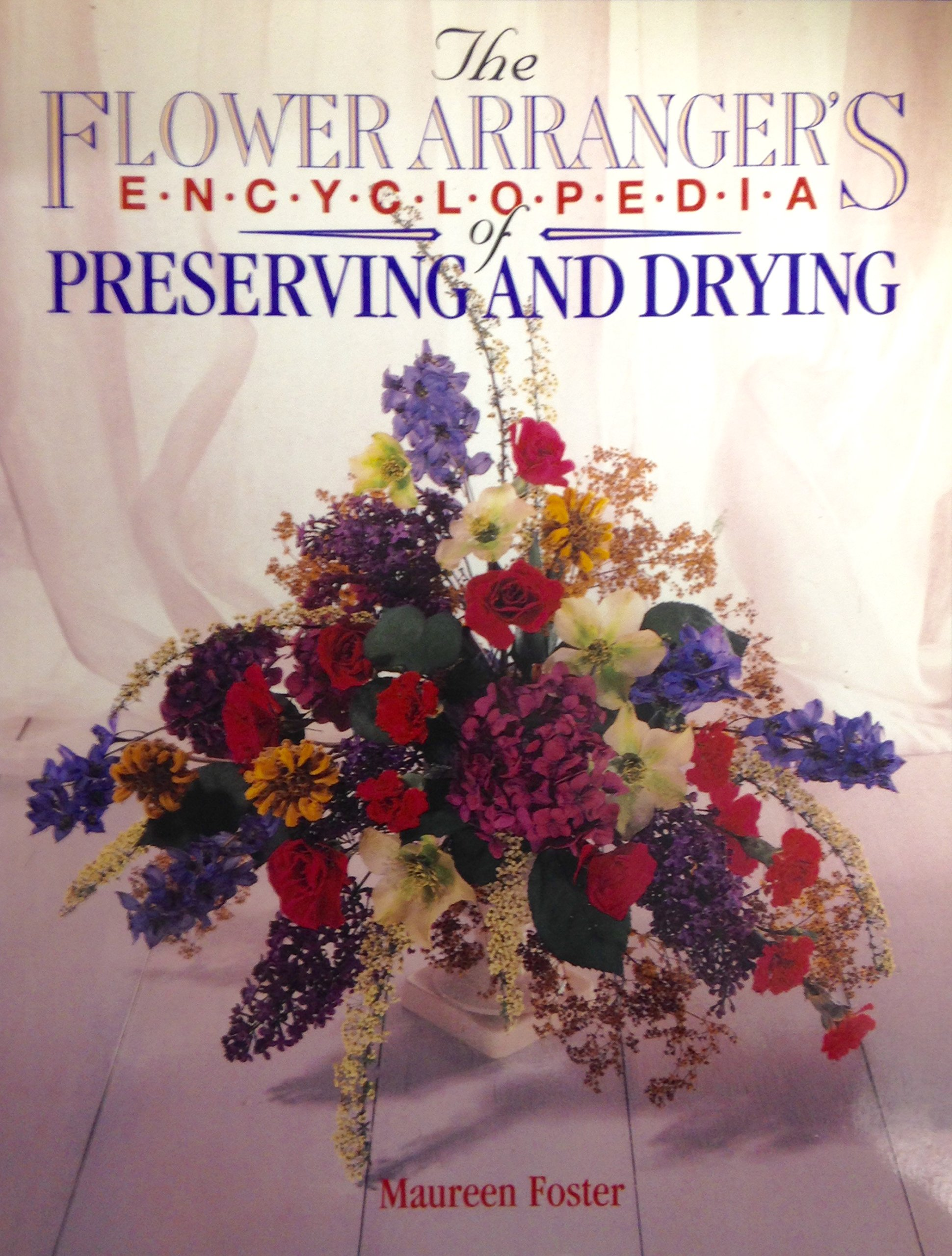 The Flower Arranger's Encyclopedia of Preserving and Drying: Flowers, Foliage, Seedheads, Grasses, Cones, Lichens, Ferns, Fungi, Mosses