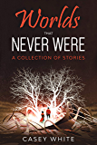 Worlds that Never Were: A Collection of Stories
