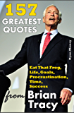 157 Greatest Quotes from Brian Tracy: Eat That Frog, Life, Goals, Procrastination, Time, Success (Success and Life Lessons from Famous People) (English Edition)