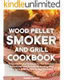 Wood Pellet Smoker and Grill Cookbook: Complete Smoker Cookbook for Real Barbecue,  The Ultimate How-To Guide for Smoking Meat,  The Art of Smoking Meat for Real Pitmasters