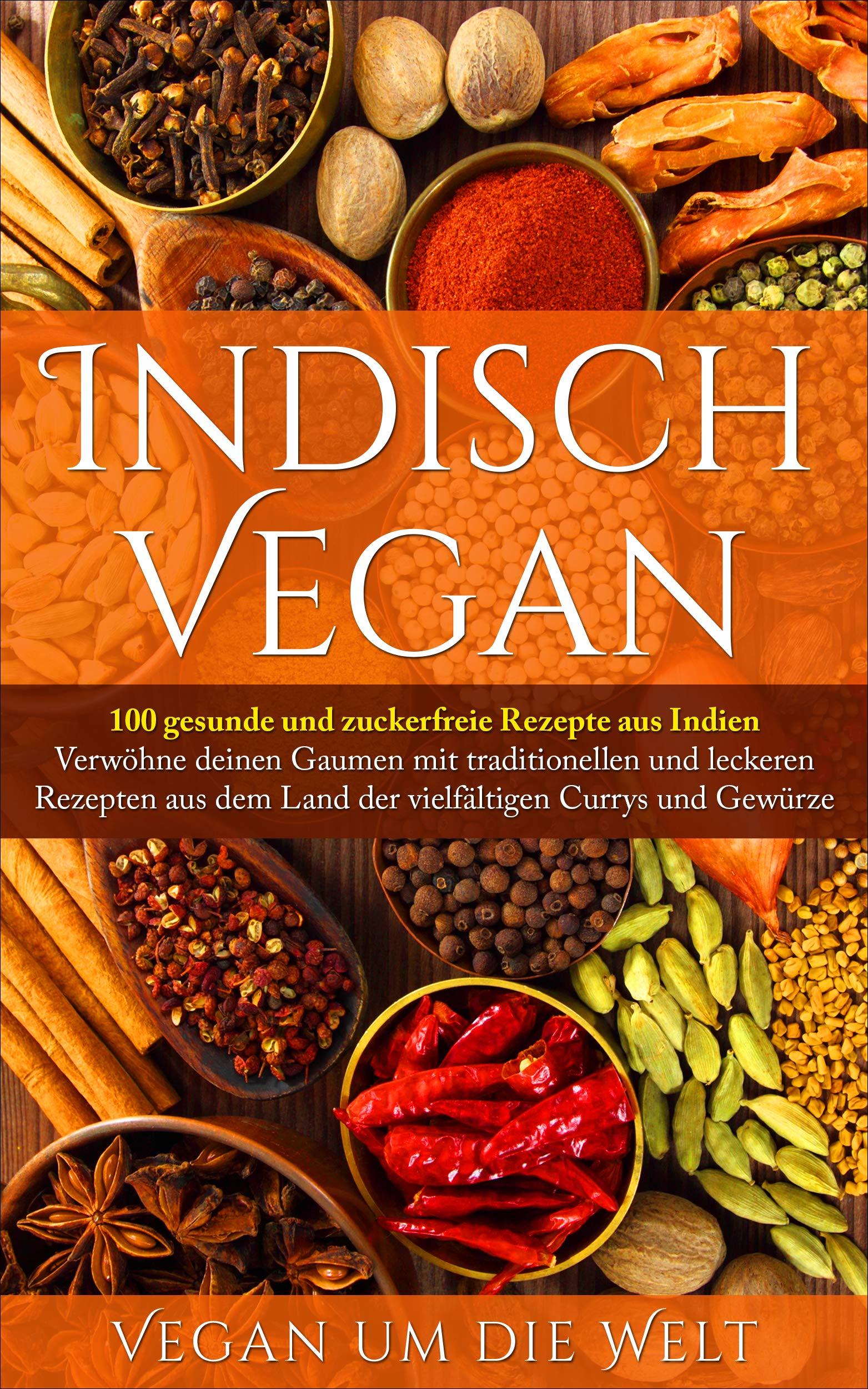 Indisch Vegan  100 Gesunde Und Zuckerfreie Rezepte Aus Indien   Für Vegetarier Und Veganer Geeignet
