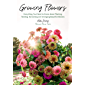 Growing Flowers: Everything You Need to Know About Planting, Tending, Harvesting and Arranging Beautiful Blooms…
