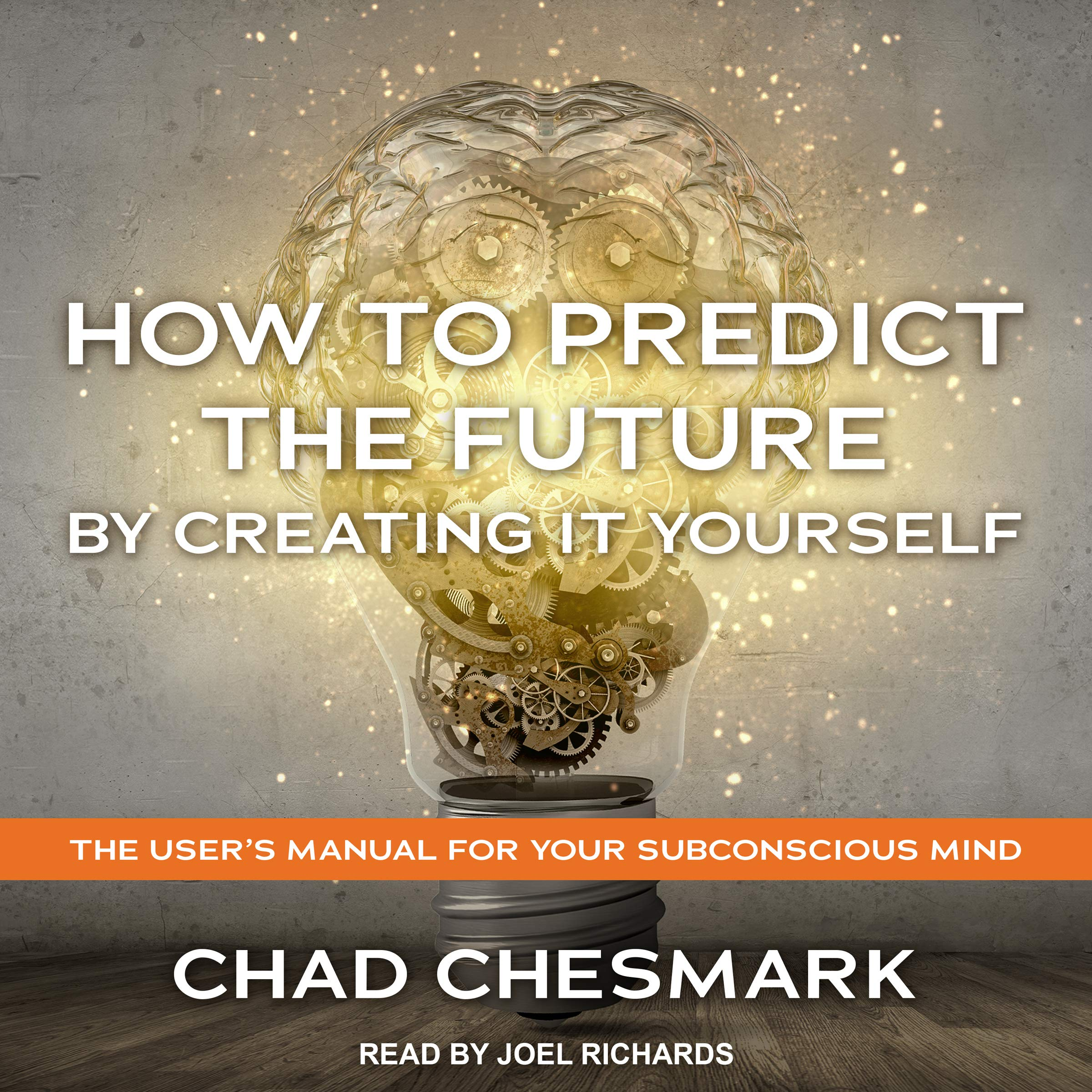 How To Predict The Future By Creating It Yourself  The User's Manual For Your Subconscious Mind