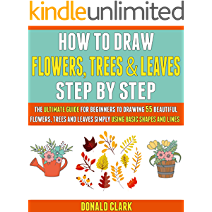 How To Draw Flowers, Trees And Leaves Step By Step: The Ultimate Guide For Beginners To Drawing 55 Beautiful Flowers…