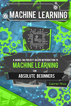 Machine Learning: A Hands-On; Project-Based Introduction to Machine Learning for Absolute Beginners: Mastering Engineering ML Systems using Scikit-Learn and TensorFlow