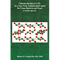 Chlorine Dioxide (CL02) As a Non-Toxic Antimicrobial Agent for Virus, Bacteria and Yeast (Candida Albicans) (English Edition)