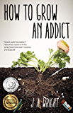 How to Grow an Addict: A Novel