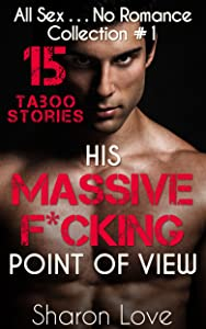His Massive F*cking Point Of View: 15 Taboo Stories Collection 1 (All Sex . . . No Romance)
