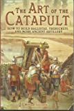 The Art of the Catapult: How to Build Ballistae, Trebuchets, and More Ancient Artillery