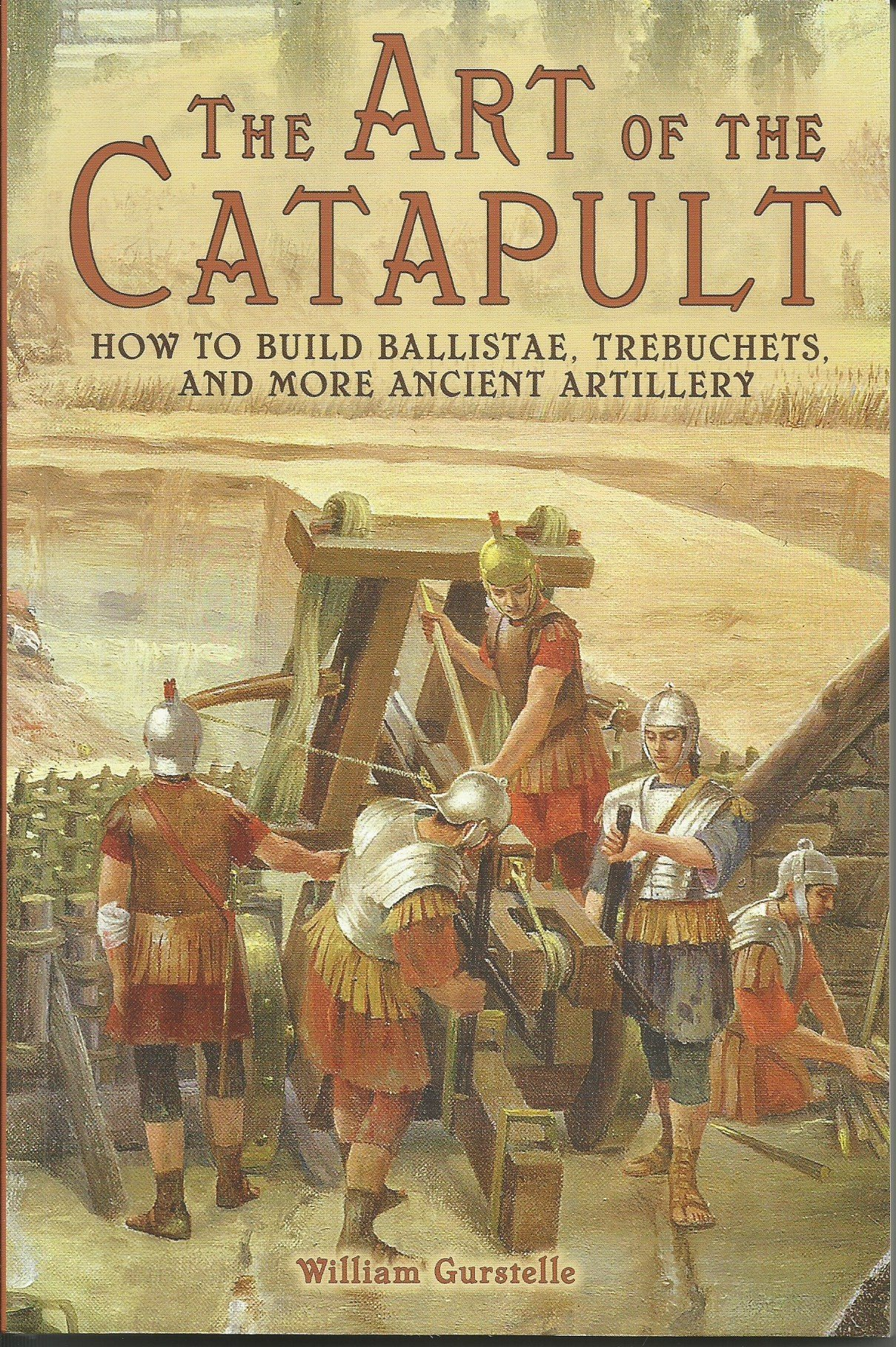 The Art of the Catapult: How to Build Ballistae, Trebuchets, and More Ancient Artillery, William Gurstelle