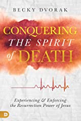 Conquering the Spirit of Death: Experiencing and Enforcing the Resurrection Power of Jesus Kindle Edition