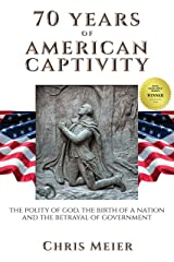 70 Years of American Captivity: The Polity of God, The Birth of a Nation and The Betrayal of Government Kindle Edition
