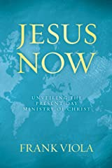 Jesus Now: Unveiling the Present-Day Ministry of Christ Kindle Edition