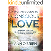 A Woman's Guide to Conscious Love: Navigating the Play of Feminine and Masculine Energy in Your Relationships