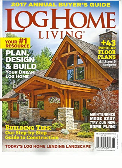 LOG HOME LIVING, 2017 ANNUAL BUYERu0027S GUIDE (PLAN, DESIGN U0026 BUILD YOUR DREAM