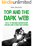 Tor and the Dark Web:How to Remain Anonymous Online and Evade NSA Spying: Tor, Dark Net, Anonymous Online, NSA Spying