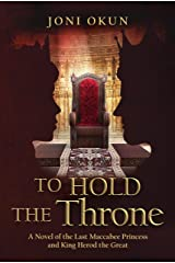 To Hold the Throne: A Novel of the Last Maccabee Princess and King Herod the Great Kindle Edition