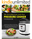 The Everyday Low-Carb Diet Pressure Cooker Cookbook: 120 Quick, Easy & Delicious Low Carb Recipes For Your Instant Pot And power Pressure Cooker XL Cooking At Home Or Any Occasion( Ketogenic Diet)
