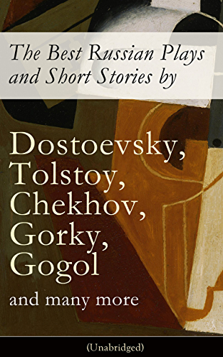 The Best Russian Plays and Short Stories by Dostoevsky; Tolstoy; Chekhov; Gorky; Gogol and many more (Unabridged): An All Time Favorite Collection from ... Essays and Lectures on Russian Novelists)