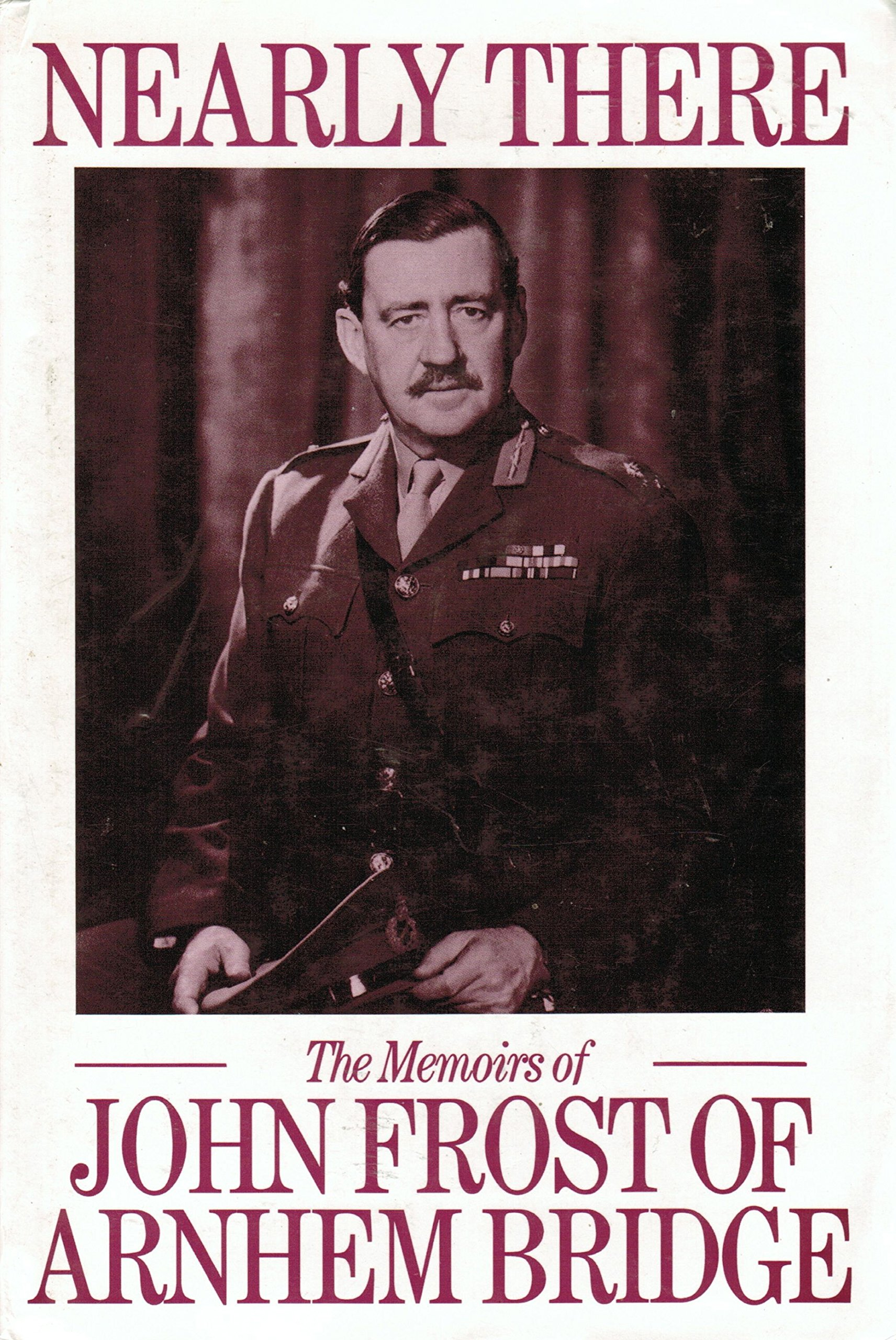 Nearly There: Some Memoirs by John Frost of Arnhem Bridge