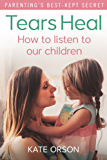Tears Heal: How to listen to our children (English Edition)