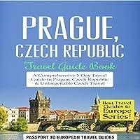 Prague, Czech Republic: Travel Guide Book - a Comprehensive 5-Day Travel Guide to Prague, Czech Republic & Unforgettable Czech Travel: Best Travel Guides to Europe Series, Book 7