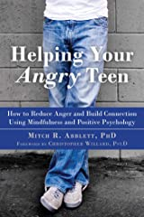 Helping Your Angry Teen: How to Reduce Anger and Build Connection Using Mindfulness and Positive Psychology Kindle Edition