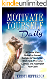 Motivate Yourself Daily: 50 Simple Ways Motivating Yourself  Everyday to Take Action, Work Hard, Overcome Laziness, and Accomplish Your Goals (Motivate ... and Inspire - Motivate Yourself Book 1)