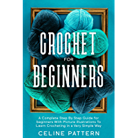 Crochet for Beginners: A Complete Step By Step Guide for beginners with illustrations To Learn Crocheting in a Very Simple Way (English Edition)