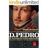 D. Pedro - A história não contada: O homem revelado por cartas e documentos inéditos