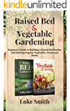 Raised Bed & Vegetable Gardening : A Beginner's Guide to Building a Raised Bed Garden and Growing Organic Vegetables…