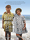 Shores Beyond Shores:: From Holocaust to Hope, My True Story