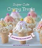 Super Cute Crispy Treats: Nearly 100 Unbelievable No-Bake Desserts
