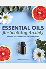 Essential Oils for Soothing Anxiety: Remedies and Rituals to Feel Calm and Refreshed Kindle Edition
