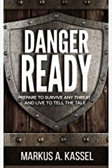 Danger Ready: Prepare to Survive Any Threat and Live to Tell the Tale: (Terrorist Attacks, Mass-Shootings, Earthquakes, Civil Unrest – Be Ready to Protect Your Family Whatever the Danger) Kindle Edition