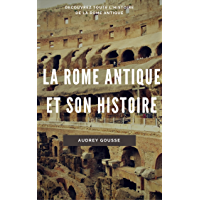 La Rome antique et son histoire: Découvrez toute l'histoire de la Rome antique (French Edition)