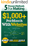 5 Proven Methods For Making $1,000+ Per Month With Websites (Proven Methods for making $1,000+ Per Month Online Book 1)